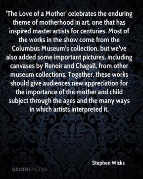 Stephen Wicks  - 'The Love of a Mother' celebrates the enduring theme of motherhood in art, one that has inspired master artists for centuries. Most of the works in the show come from the Columbus Museum's collection, but we've also added some important pictures, including canvases by Renoir and Chagall, from other museum collections. Together, these works should give audiences new appreciation for the importance of the mother and child subject through the ages and the many ways in which artists interpreted it.