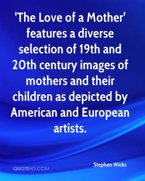 Stephen Wicks  - 'The Love of a Mother' features a diverse selection of 19th and 20th century images of mothers and their children as depicted by American and European artists.