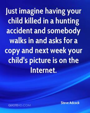 Steve Adcock  - Just imagine having your child killed in a hunting accident and somebody walks in and asks for a copy and next week your child's picture is on the Internet.
