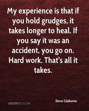 Steve Claiborne  - My experience is that if you hold grudges, it takes longer to heal. If you say it was an accident, you go on. Hard work. That's all it takes.