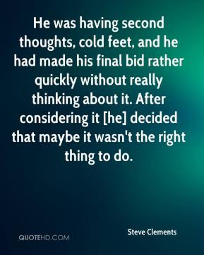 Steve Clements  - He was having second thoughts, cold feet, and he had made his final bid rather quickly without really thinking about it. After considering it [he] decided that maybe it wasn't the right thing to do.