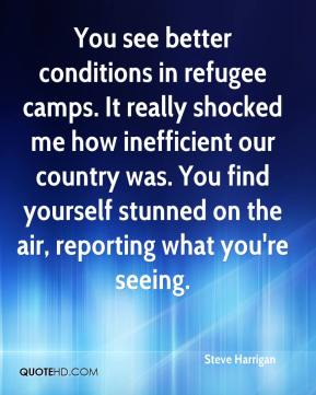 Steve Harrigan  - You see better conditions in refugee camps. It really shocked me how inefficient our country was. You find yourself stunned on the air, reporting what you're seeing.