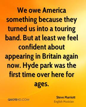 Steve Marriott - We owe America something because they turned us into a touring band. But at least we feel confident about appearing in Britain again now. Hyde park was the first time over here for ages.