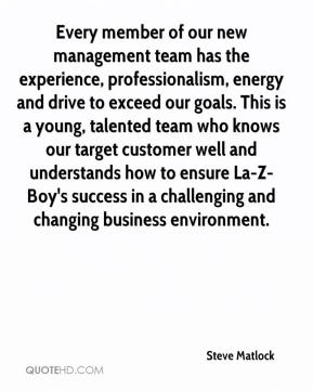 Steve Matlock  - Every member of our new management team has the experience, professionalism, energy and drive to exceed our goals. This is a young, talented team who knows our target customer well and understands how to ensure La-Z-Boy's success in a challenging and changing business environment.