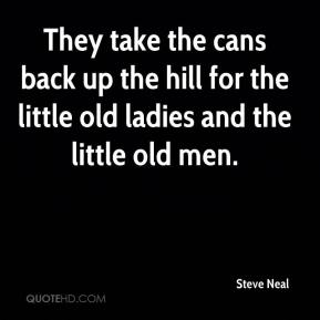 Steve Neal  - They take the cans back up the hill for the little old ladies and the little old men.