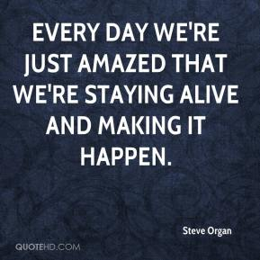 Steve Organ  - Every day we're just amazed that we're staying alive and making it happen.