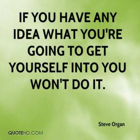 Steve Organ  - If you have any idea what you're going to get yourself into you won't do it.