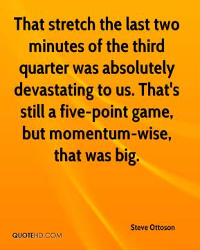 Steve Ottoson  - That stretch the last two minutes of the third quarter was absolutely devastating to us. That's still a five-point game, but momentum-wise, that was big.