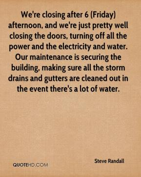 Steve Randall  - We're closing after 6 (Friday) afternoon, and we're just pretty well closing the doors, turning off all the power and the electricity and water. Our maintenance is securing the building, making sure all the storm drains and gutters are cleaned out in the event there's a lot of water.