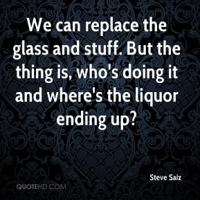 Steve Saiz  - We can replace the glass and stuff. But the thing is, who's doing it and where's the liquor ending up?
