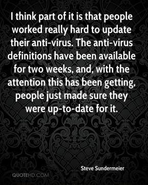 Steve Sundermeier  - I think part of it is that people worked really hard to update their anti-virus. The anti-virus definitions have been available for two weeks, and, with the attention this has been getting, people just made sure they were up-to-date for it.