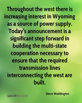 Steve Waddington  - Throughout the west there is increasing interest in Wyoming as a source of power supply. Today's announcement is a significant step forward in building the multi-state cooperation necessary to ensure that the required transmission lines interconnecting the west are built.