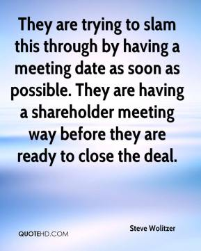 Steve Wolitzer  - They are trying to slam this through by having a meeting date as soon as possible. They are having a shareholder meeting way before they are ready to close the deal.