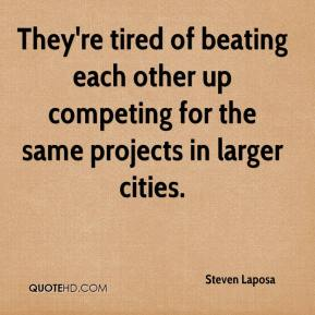 Steven Laposa  - They're tired of beating each other up competing for the same projects in larger cities.