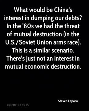 Steven Laposa  - What would be China's interest in dumping our debts? In the '80s we had the threat of mutual destruction (in the U.S./Soviet Union arms race). This is a similar scenario. There's just not an interest in mutual economic destruction.