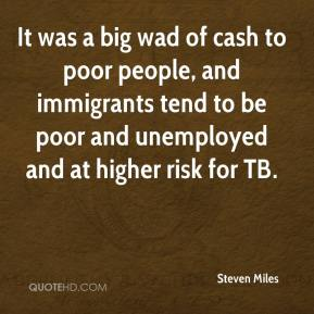 Steven Miles  - It was a big wad of cash to poor people, and immigrants tend to be poor and unemployed and at higher risk for TB.