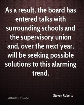 Steven Roberts  - As a result, the board has entered talks with surrounding schools and the supervisory union and, over the next year, will be seeking possible solutions to this alarming trend.