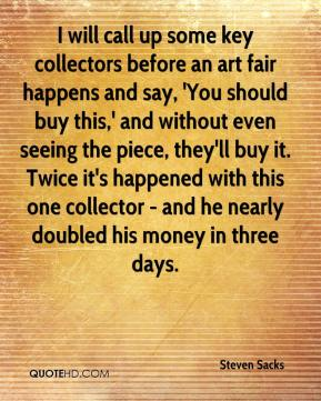 Steven Sacks  - I will call up some key collectors before an art fair happens and say, 'You should buy this,' and without even seeing the piece, they'll buy it. Twice it's happened with this one collector - and he nearly doubled his money in three days.
