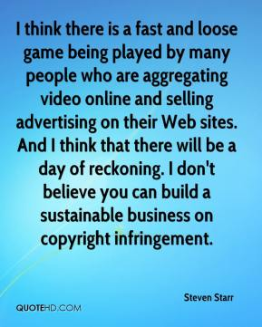 Steven Starr  - I think there is a fast and loose game being played by many people who are aggregating video online and selling advertising on their Web sites. And I think that there will be a day of reckoning. I don't believe you can build a sustainable business on copyright infringement.