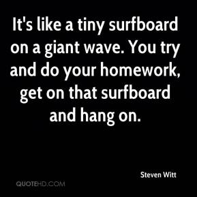 Steven Witt  - It's like a tiny surfboard on a giant wave. You try and do your homework, get on that surfboard and hang on.