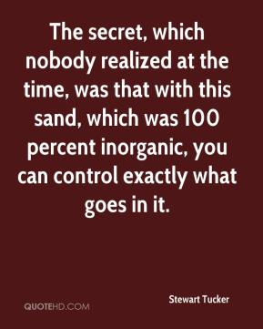 Stewart Tucker  - The secret, which nobody realized at the time, was that with this sand, which was 100 percent inorganic, you can control exactly what goes in it.
