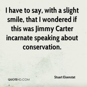 Stuart Eisenstat  - I have to say, with a slight smile, that I wondered if this was Jimmy Carter incarnate speaking about conservation.