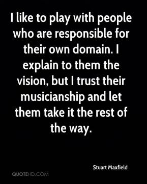 I like to play with people who are responsible for their own domain. I explain to them the vision, but I trust their musicianship and let them take it the rest of the way.