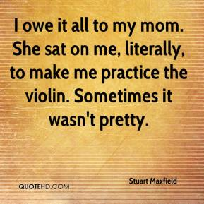 Stuart Maxfield  - I owe it all to my mom. She sat on me, literally, to make me practice the violin. Sometimes it wasn't pretty.
