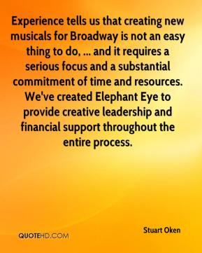 Stuart Oken  - Experience tells us that creating new musicals for Broadway is not an easy thing to do, ... and it requires a serious focus and a substantial commitment of time and resources. We've created Elephant Eye to provide creative leadership and financial support throughout the entire process.