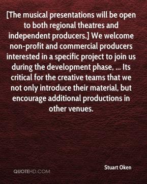 Stuart Oken  - [The musical presentations will be open to both regional theatres and independent producers.] We welcome non-profit and commercial producers interested in a specific project to join us during the development phase, ... Its critical for the creative teams that we not only introduce their material, but encourage additional productions in other venues.