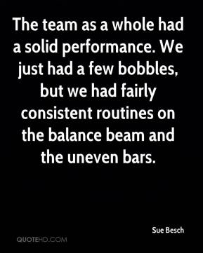 The team as a whole had a solid performance. We just had a few bobbles, but we had fairly consistent routines on the balance beam and the uneven bars.