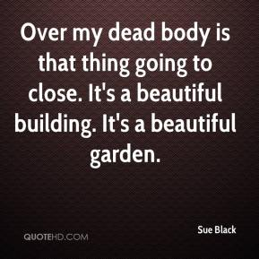 Sue Black  - Over my dead body is that thing going to close. It's a beautiful building. It's a beautiful garden.
