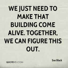 Sue Black  - We just need to make that building come alive. Together, we can figure this out.