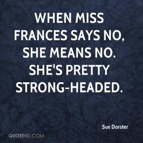 Sue Dorster  - When Miss Frances says no, she means no. She's pretty strong-headed.