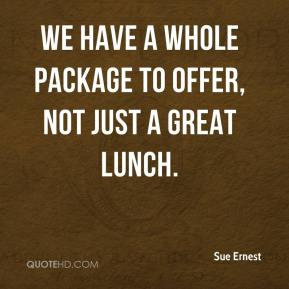 Sue Ernest  - We have a whole package to offer, not just a great lunch.