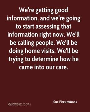Sue Fitzsimmons  - We're getting good information, and we're going to start assessing that information right now. We'll be calling people. We'll be doing home visits. We'll be trying to determine how he came into our care.