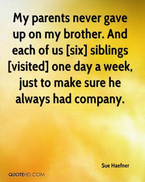Sue Haefner  - My parents never gave up on my brother. And each of us [six] siblings [visited] one day a week, just to make sure he always had company.