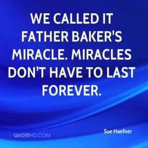 Sue Haefner  - We called it Father Baker's miracle. Miracles don't have to last forever.