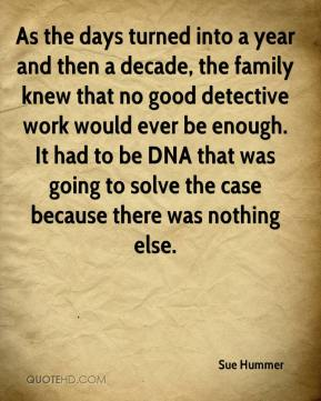 Sue Hummer  - As the days turned into a year and then a decade, the family knew that no good detective work would ever be enough. It had to be DNA that was going to solve the case because there was nothing else.