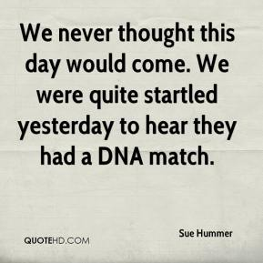 Sue Hummer  - We never thought this day would come. We were quite startled yesterday to hear they had a DNA match.