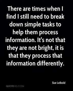 Sue Leibold  - There are times when I find I still need to break down simple tasks to help them process information. It's not that they are not bright, it is that they process that information differently.