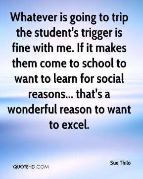 Sue Thilo  - Whatever is going to trip the student's trigger is fine with me. If it makes them come to school to want to learn for social reasons... that's a wonderful reason to want to excel.
