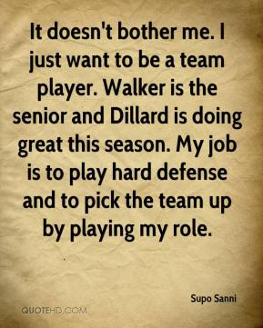It doesn't bother me. I just want to be a team player. Walker is the senior and Dillard is doing great this season. My job is to play hard defense and to pick the team up by playing my role.