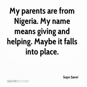 My parents are from Nigeria. My name means giving and helping. Maybe it falls into place.