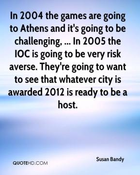 Susan Bandy  - In 2004 the games are going to Athens and it's going to be challenging, ... In 2005 the IOC is going to be very risk averse. They're going to want to see that whatever city is awarded 2012 is ready to be a host.