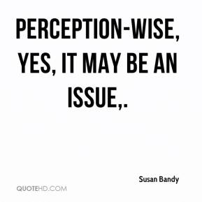 Susan Bandy  - Perception-wise, yes, it may be an issue.