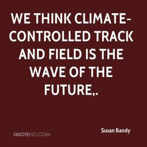 Susan Bandy  - We think climate-controlled track and field is the wave of the future.