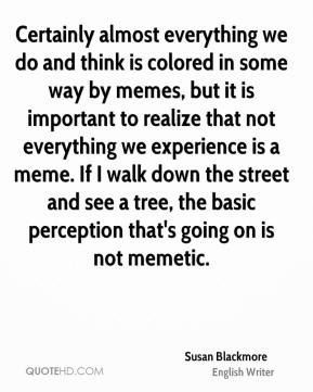 Certainly almost everything we do and think is colored in some way by memes, but it is important to realize that not everything we experience is a meme. If I walk down the street and see a tree, the basic perception that's going on is not memetic.