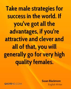 Susan Blackmore - Take male strategies for success in the world. If you've got all the advantages, if you're attractive and clever and all of that, you will generally go for very high quality females.