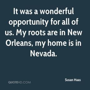 Susan Haas  - It was a wonderful opportunity for all of us. My roots are in New Orleans, my home is in Nevada.